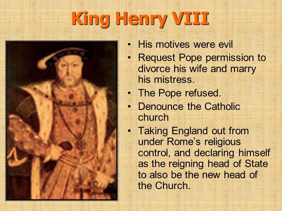 King Henry VIII His motives were evil