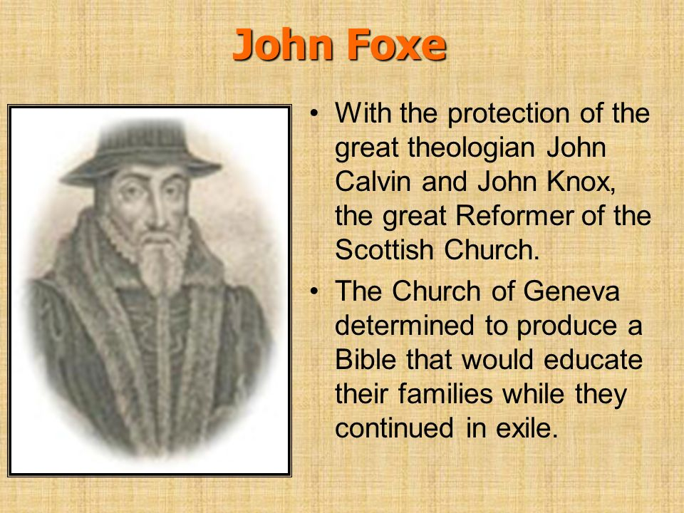 John Foxe With the protection of the great theologian John Calvin and John Knox, the great Reformer of the Scottish Church.