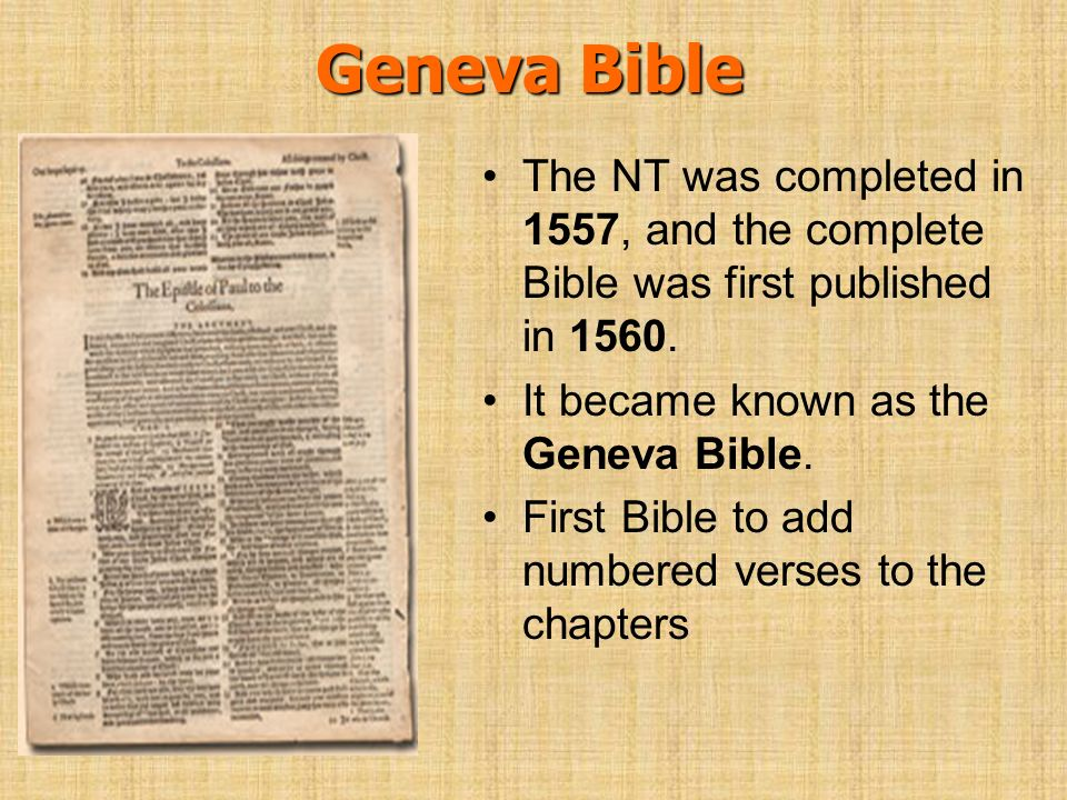 Geneva Bible The NT was completed in 1557, and the complete Bible was first published in 1560. It became known as the Geneva Bible.