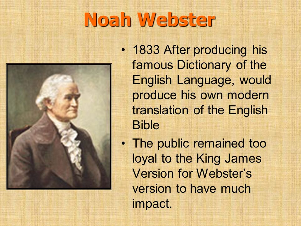 Noah Webster 1833 After producing his famous Dictionary of the English Language, would produce his own modern translation of the English Bible.