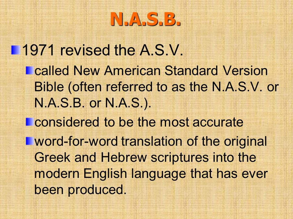 N.A.S.B. 1971 revised the A.S.V. called New American Standard Version Bible (often referred to as the N.A.S.V. or N.A.S.B. or N.A.S.).