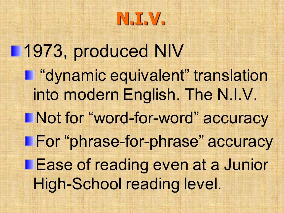 N.I.V. 1973, produced NIV. dynamic equivalent translation into modern English. The N.I.V. Not for word-for-word accuracy.