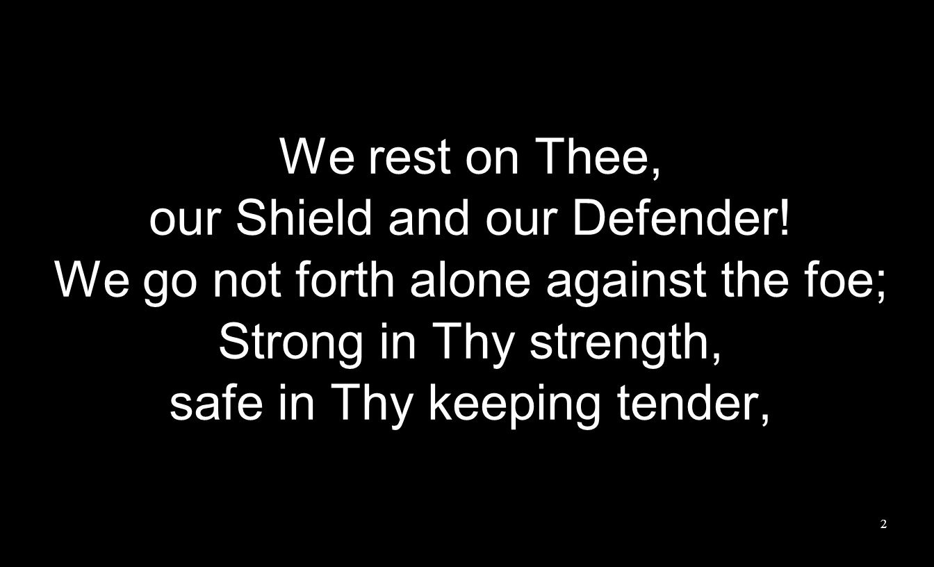our Shield and our Defender! We go not forth alone against the foe;