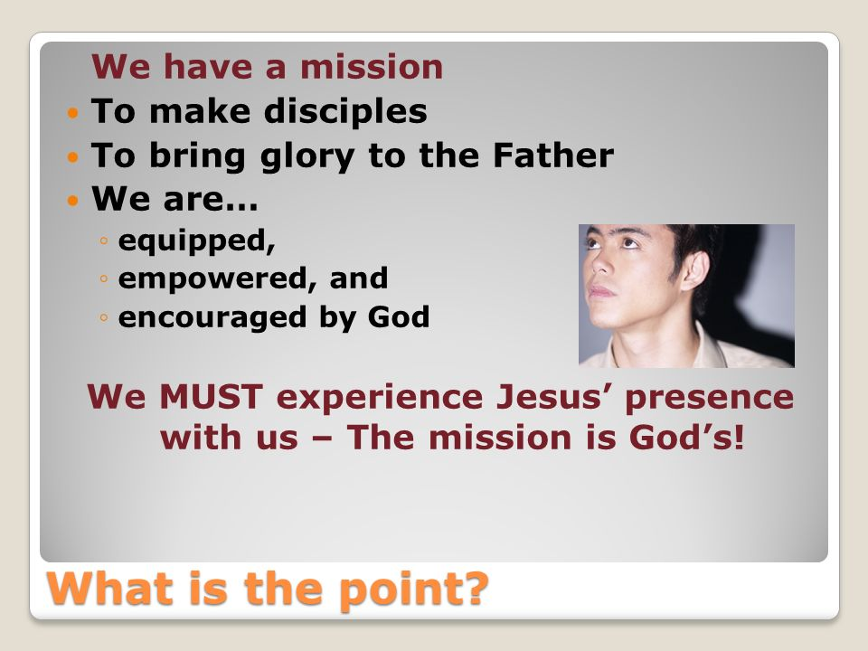 We MUST experience Jesus' presence with us – The mission is God's!