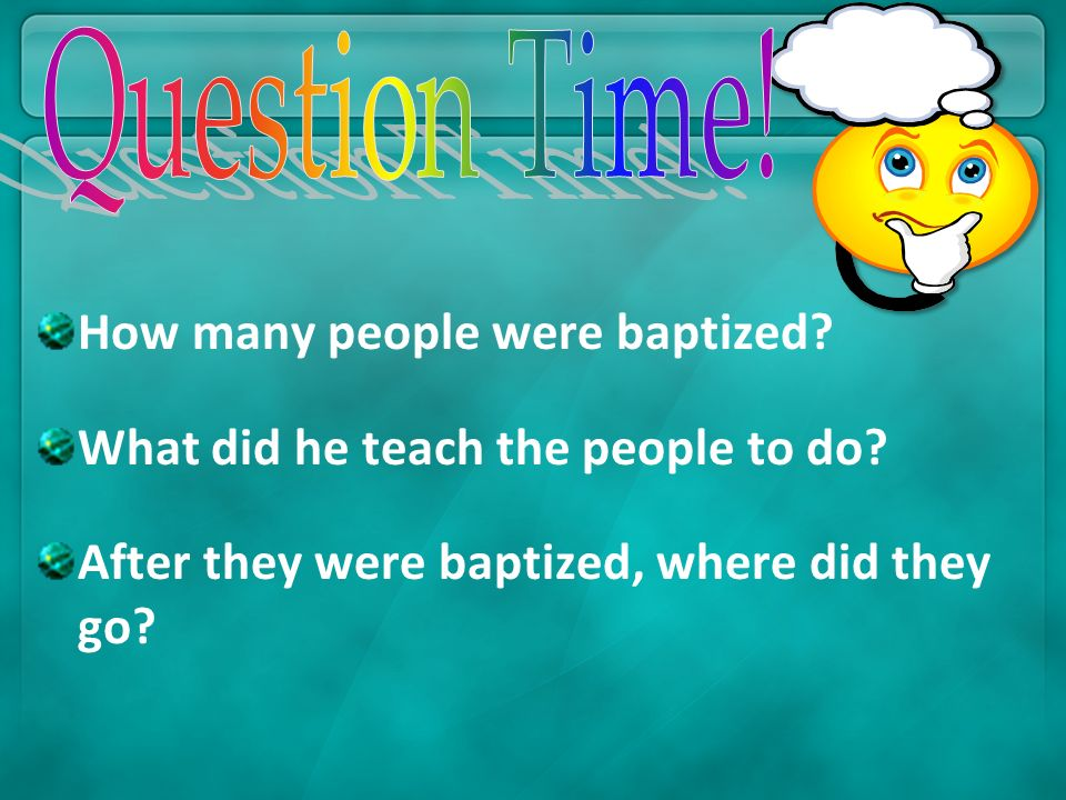 Question Time. How many people were baptized. What did he teach the people to do.