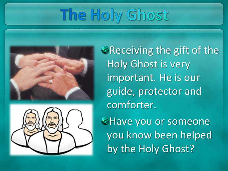 The Holy Ghost Receiving the gift of the Holy Ghost is very important. He is our guide, protector and comforter.
