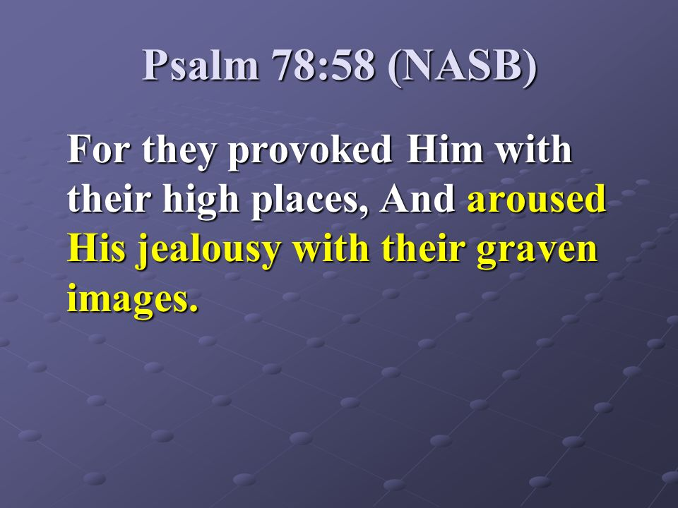 Psalm 78:58 (NASB)For they provoked Him with their high places, And aroused His jealousy with their graven images.