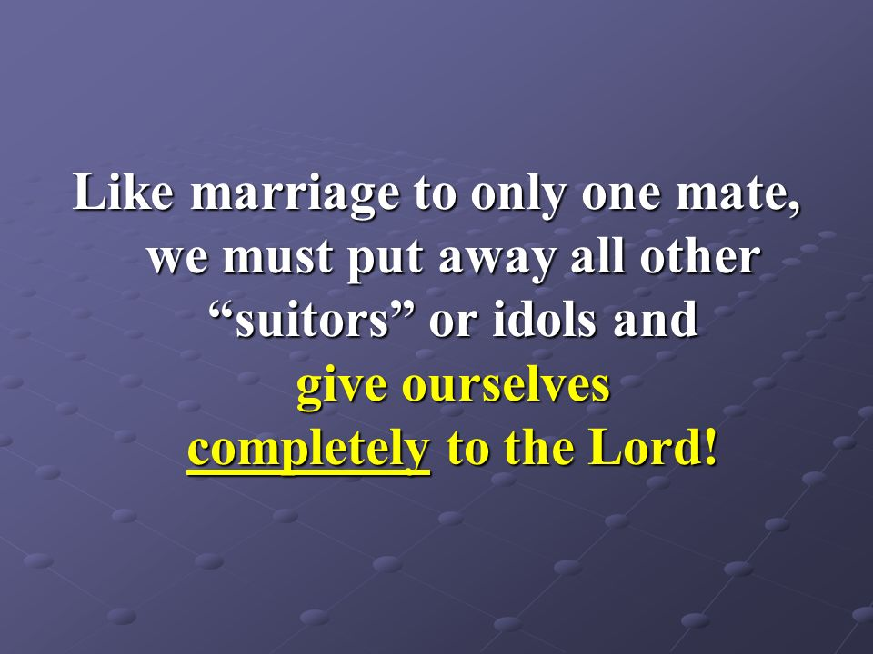 Like marriage to only one mate, we must put away all other suitors or idols and give ourselves completely to the Lord!