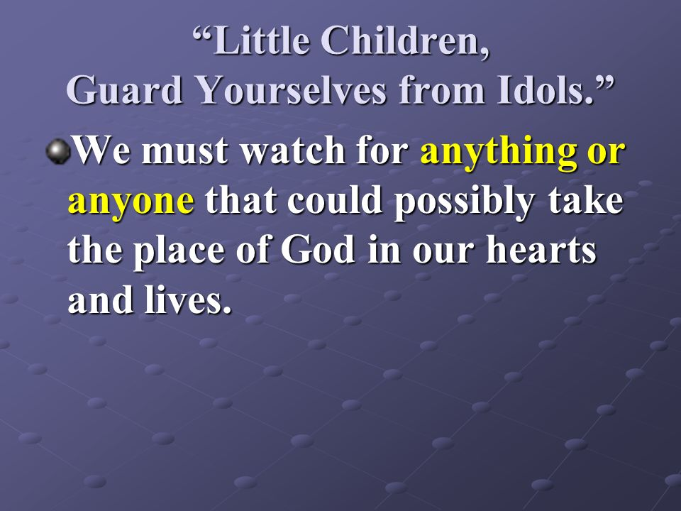 Little Children, Guard Yourselves from Idols.