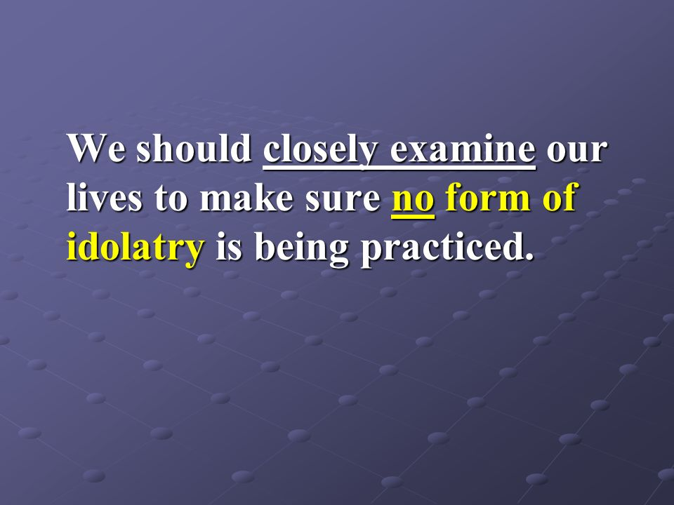 We should closely examine our lives to make sure no form of idolatry is being practiced.