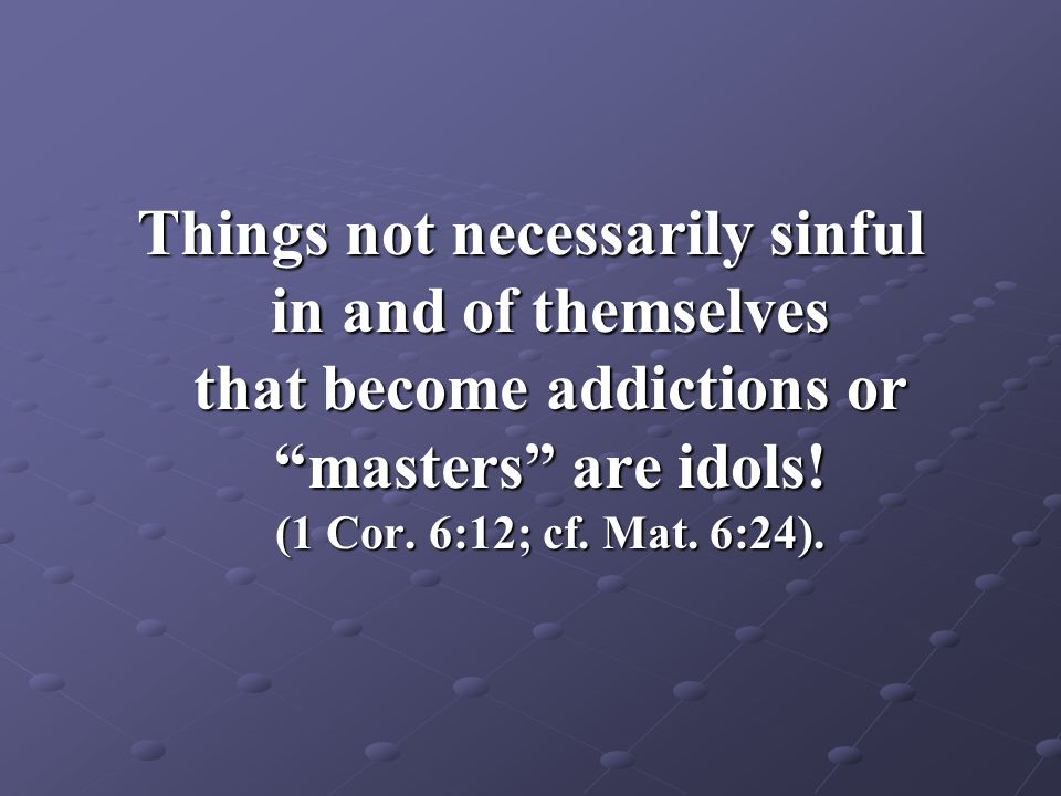 Things not necessarily sinful in and of themselves that become addictions or masters are idols.