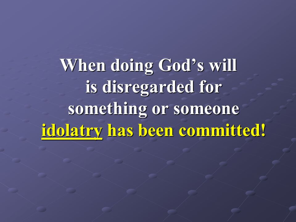 When doing God's will is disregarded for something or someone idolatry has been committed!
