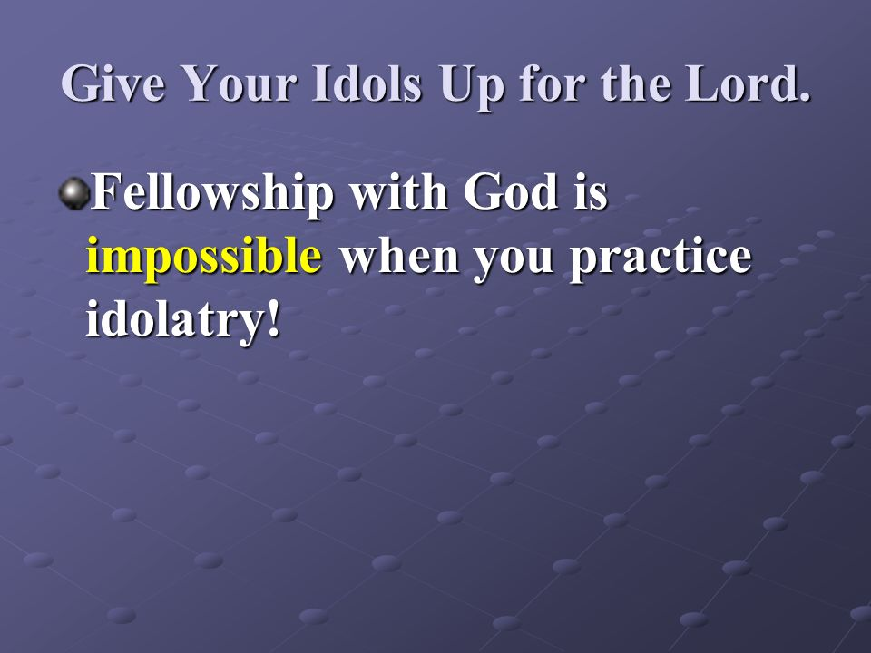 Give Your Idols Up for the Lord.