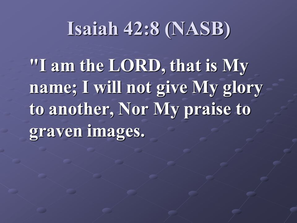 Isaiah 42:8 (NASB) I am the LORD, that is My name; I will not give My glory to another, Nor My praise to graven images.