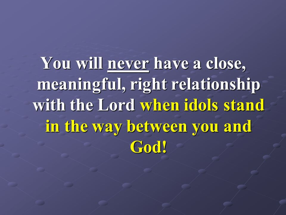 You will never have a close, meaningful, right relationship with the Lord when idols stand in the way between you and God!