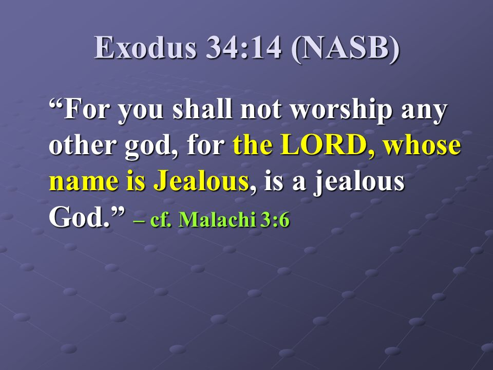 Exodus 34:14 (NASB) For you shall not worship any other god, for the LORD, whose name is Jealous, is a jealous God. – cf.