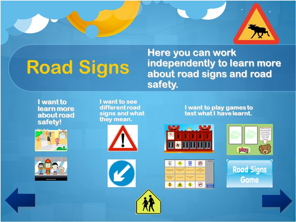 Road Signs Here you can work independently to learn more about road signs and road safety. I want to learn more about road safety!