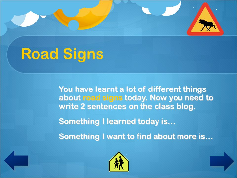 Road Signs You have learnt a lot of different things about road signs today. Now you need to write 2 sentences on the class blog.