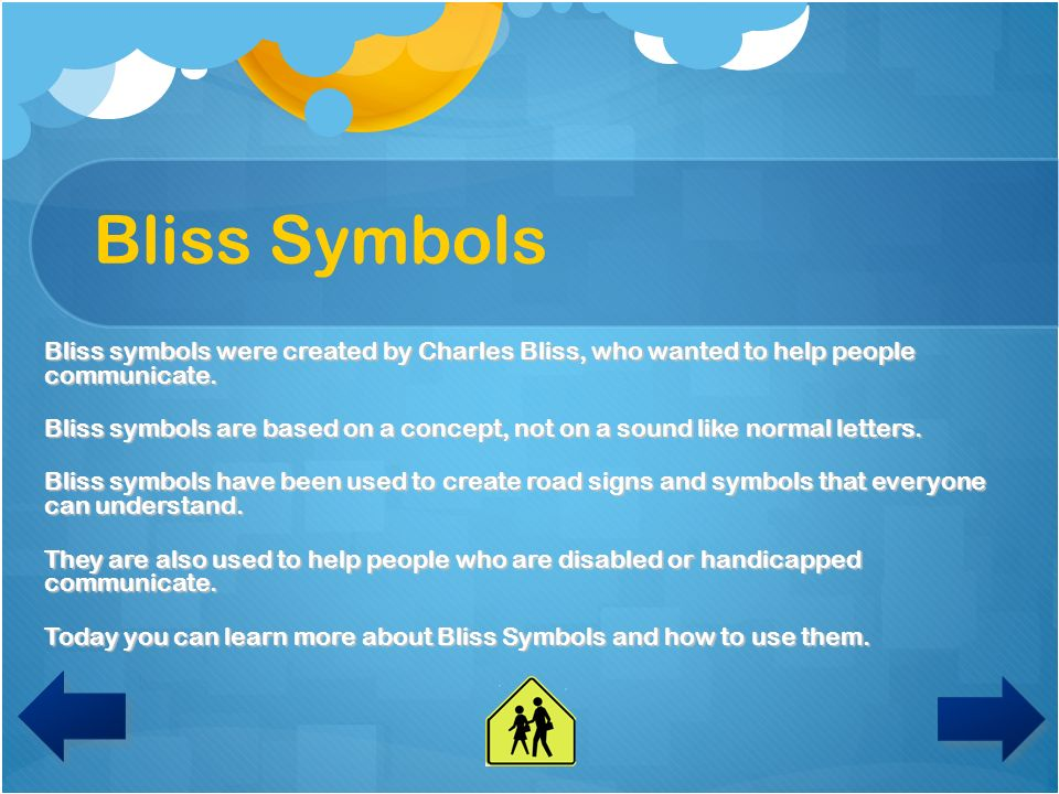 Bliss Symbols Bliss symbols were created by Charles Bliss, who wanted to help people communicate.