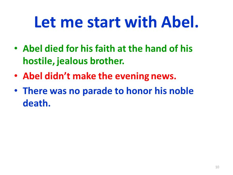Let me start with Abel. Abel died for his faith at the hand of his hostile, jealous brother. Abel didn't make the evening news.