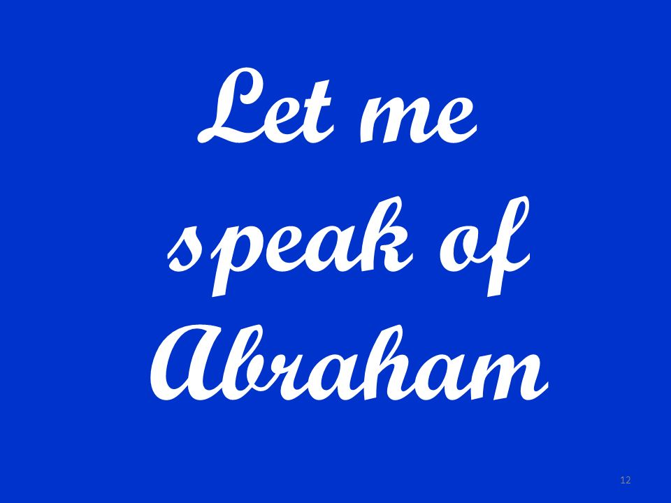 Let me speak of Abraham
