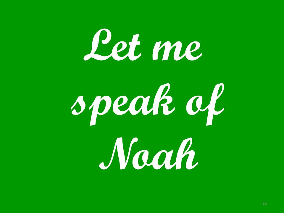 Let me speak of Noah