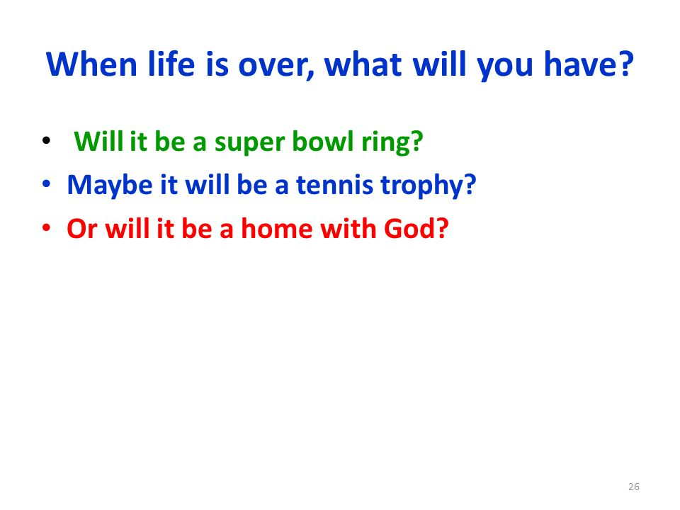 When life is over, what will you have