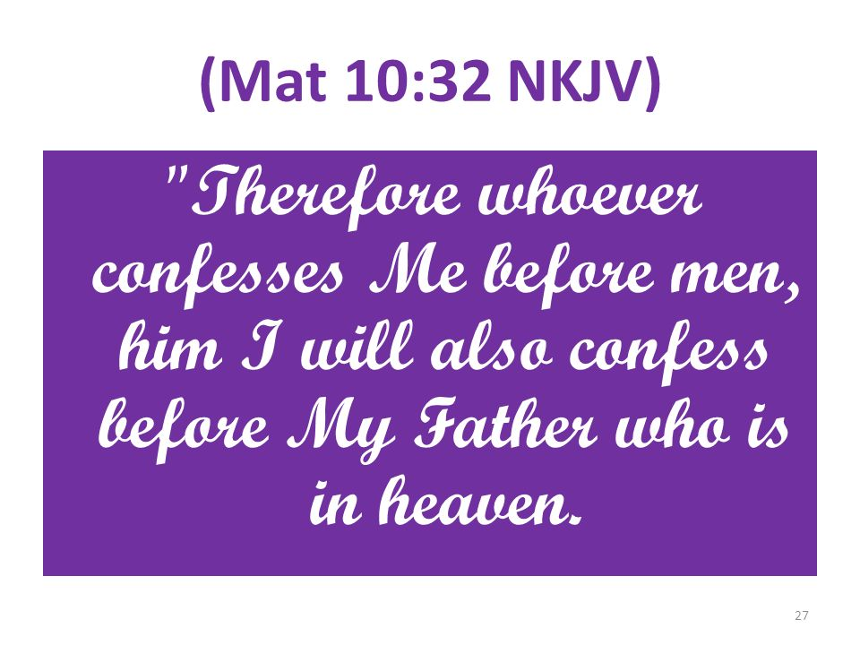 (Mat 10:32 NKJV) Therefore whoever confesses Me before men, him I will also confess before My Father who is in heaven.