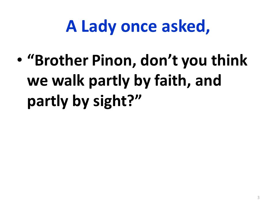A Lady once asked, Brother Pinon, don't you think we walk partly by faith, and partly by sight