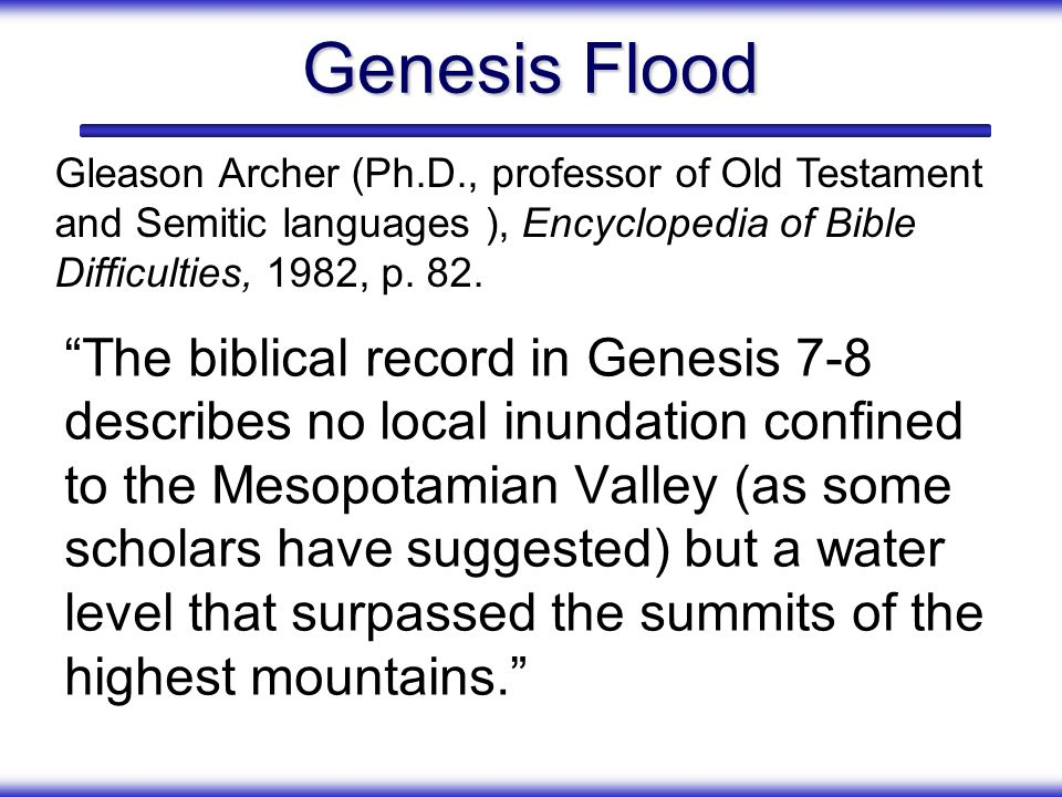 Genesis Flood Gleason Archer (Ph.D., professor of Old Testament and Semitic languages ), Encyclopedia of Bible Difficulties, 1982, p. 82.
