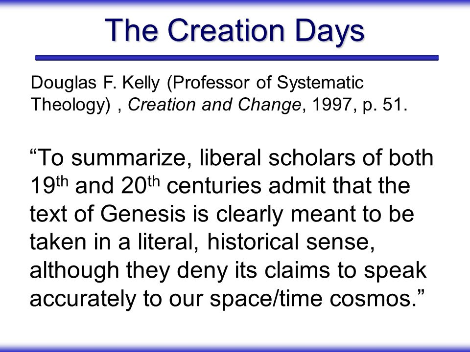 The Creation Days Douglas F. Kelly (Professor of Systematic Theology) , Creation and Change, 1997, p. 51.