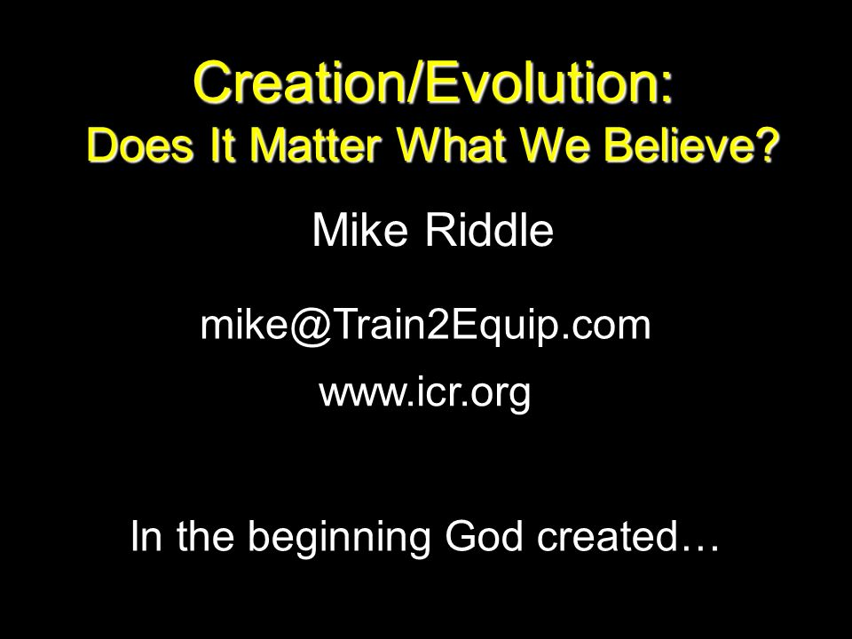 Creation/Evolution: Does It Matter What We Believe Mike Riddle