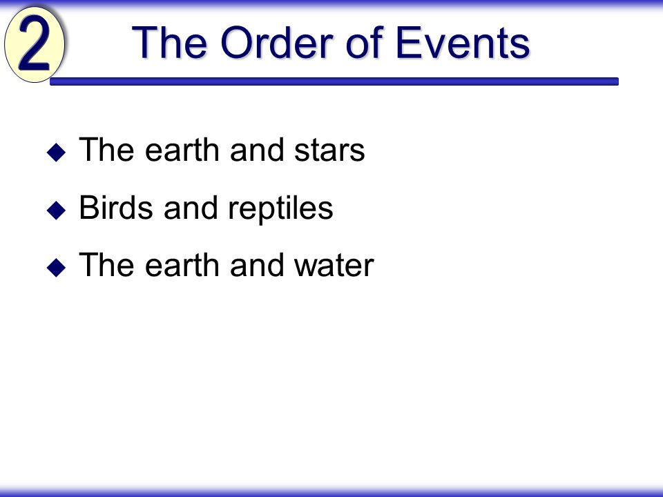 The Order of Events 2 The earth and stars Birds and reptiles
