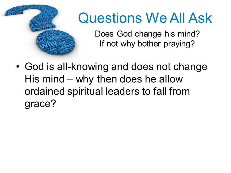 God is all-knowing and does not change His mind – why then does he allow ordained spiritual leaders to fall from grace