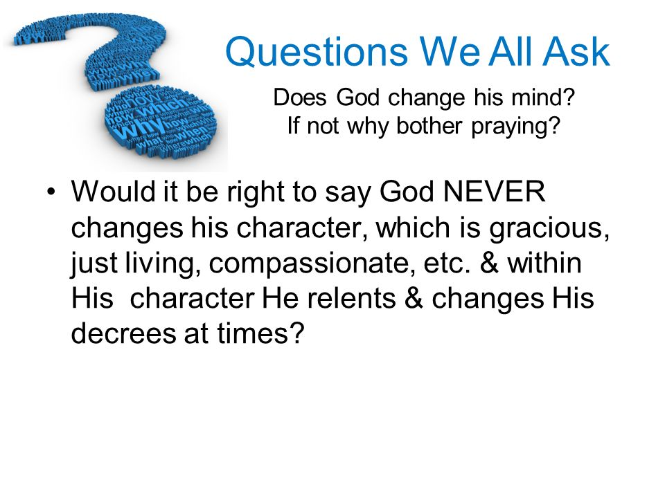 Would it be right to say God NEVER changes his character, which is gracious, just living, compassionate, etc.