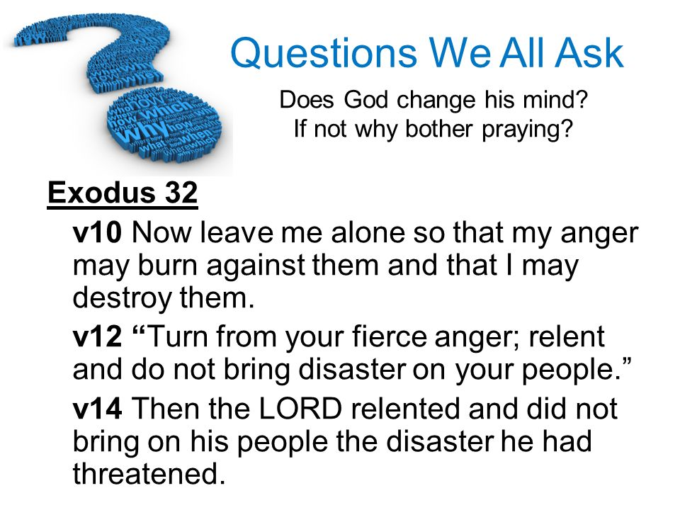 Exodus 32v10 Now leave me alone so that my anger may burn against them and that I may destroy them.
