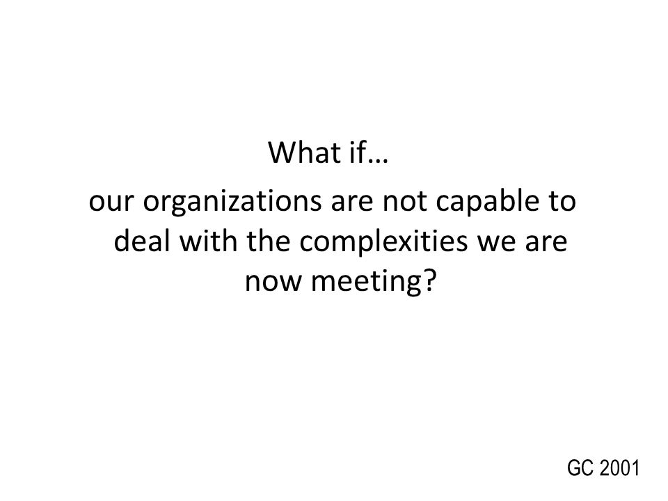 What if…our organizations are not capable to deal with the complexities we are now meeting.