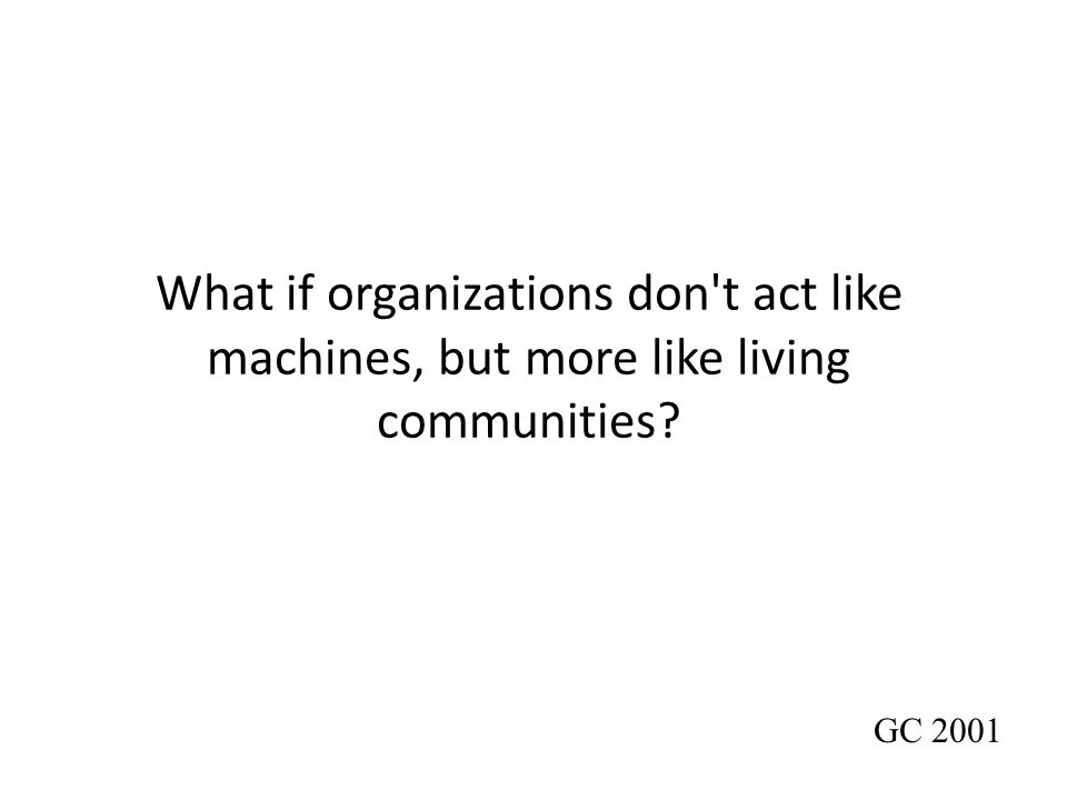 What if organizations don t act like machines, but more like living communities