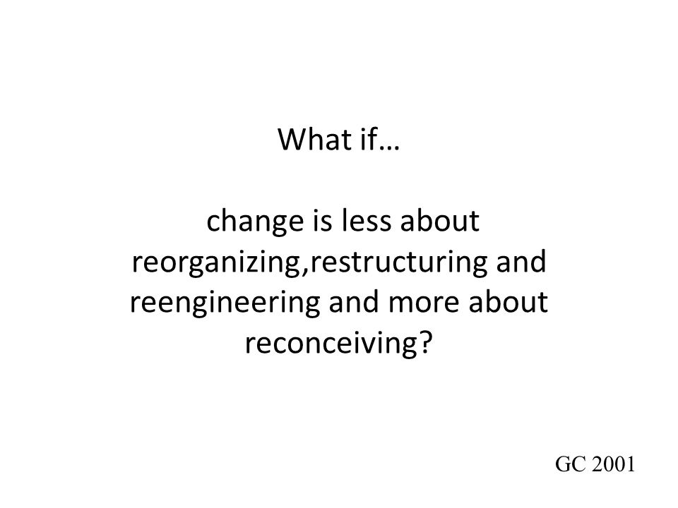 What if… change is less about reorganizing,restructuring and reengineering and more about reconceiving