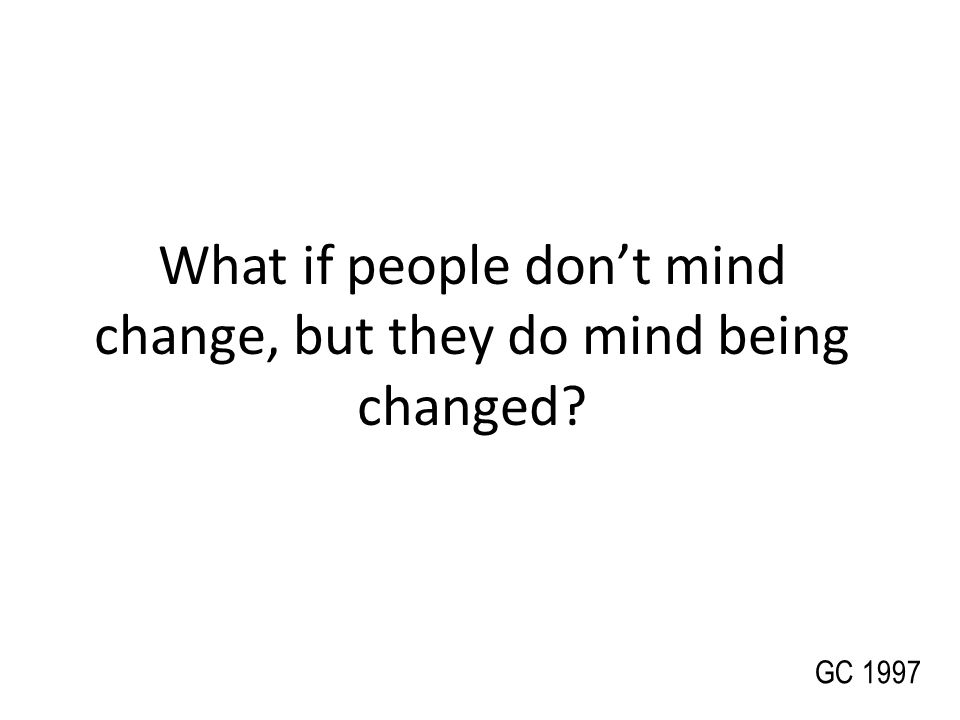What if people don't mind change, but they do mind being changed
