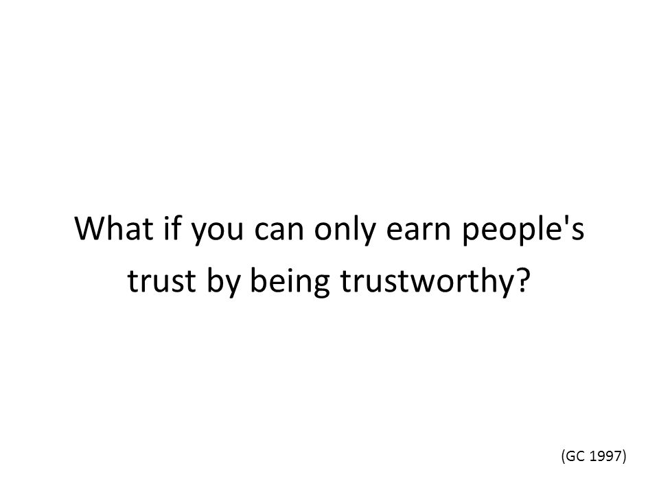 What if you can only earn people s trust by being trustworthy