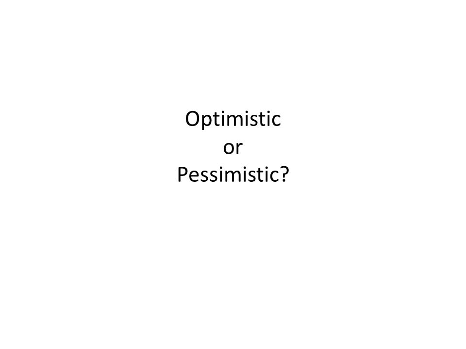 Optimistic or Pessimistic
