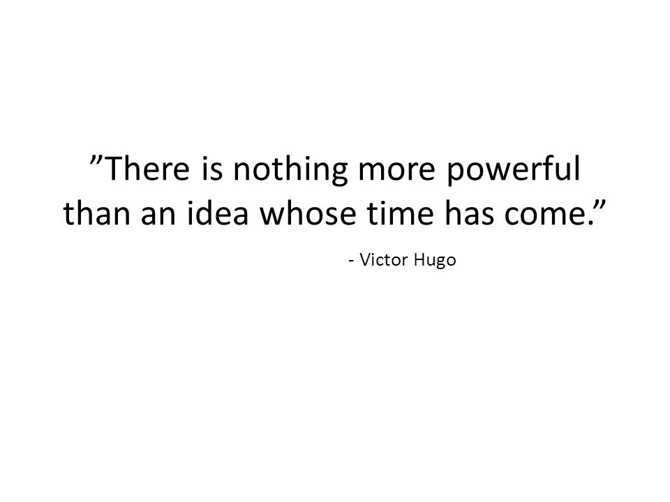 There is nothing more powerful than an idea whose time has come.
