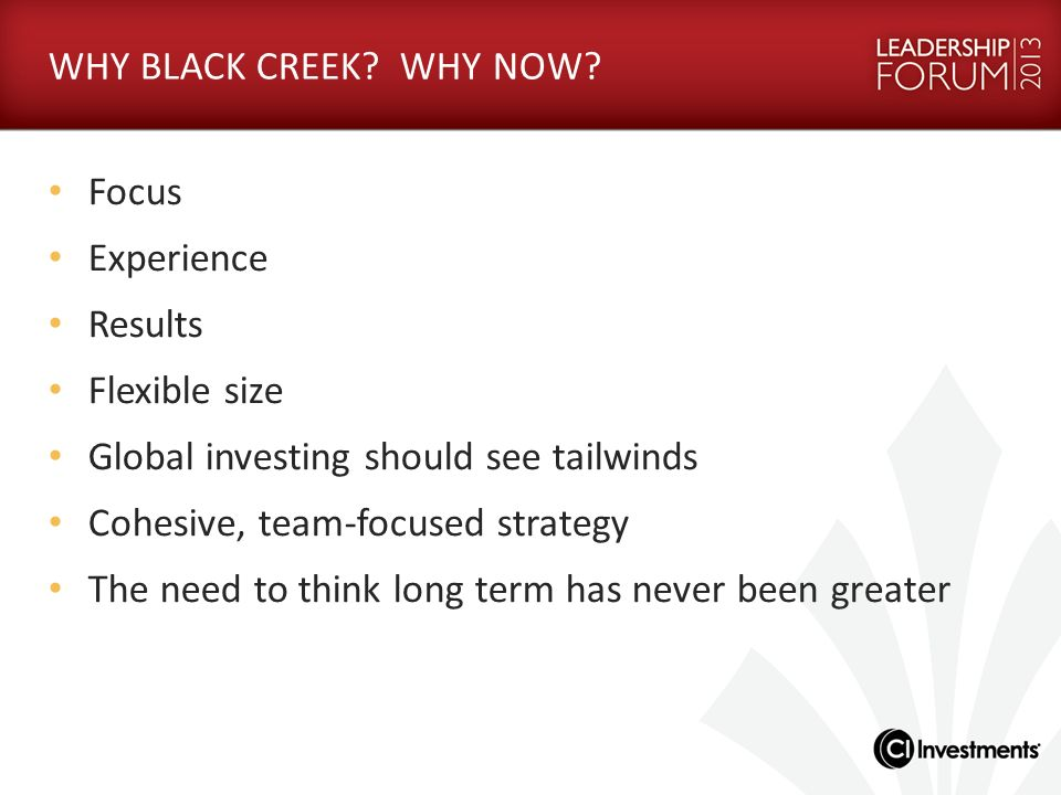WHY BLACK CREEK WHY NOW Focus. Experience. Results. Flexible size. Global investing should see tailwinds.