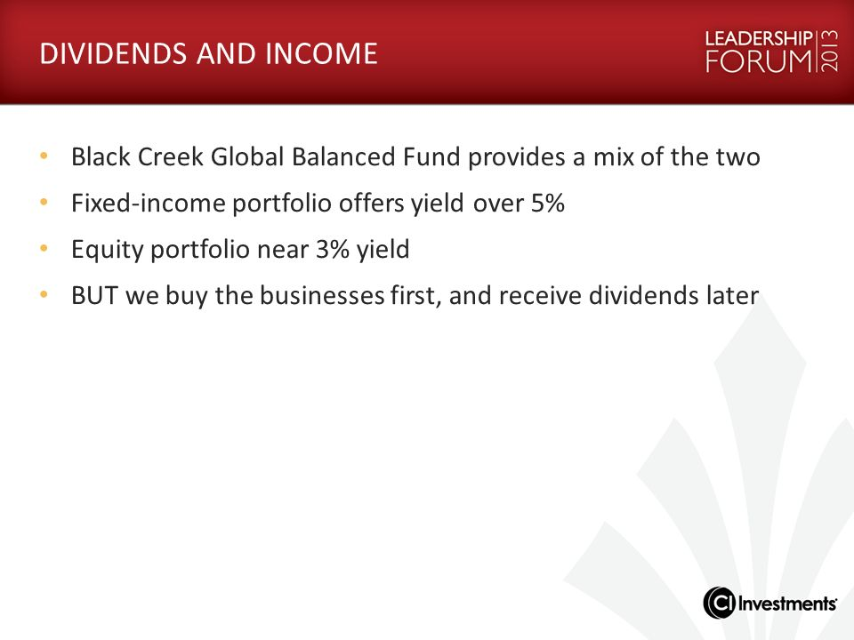 DIVIDENDS AND INCOME Black Creek Global Balanced Fund provides a mix of the two. Fixed-income portfolio offers yield over 5%