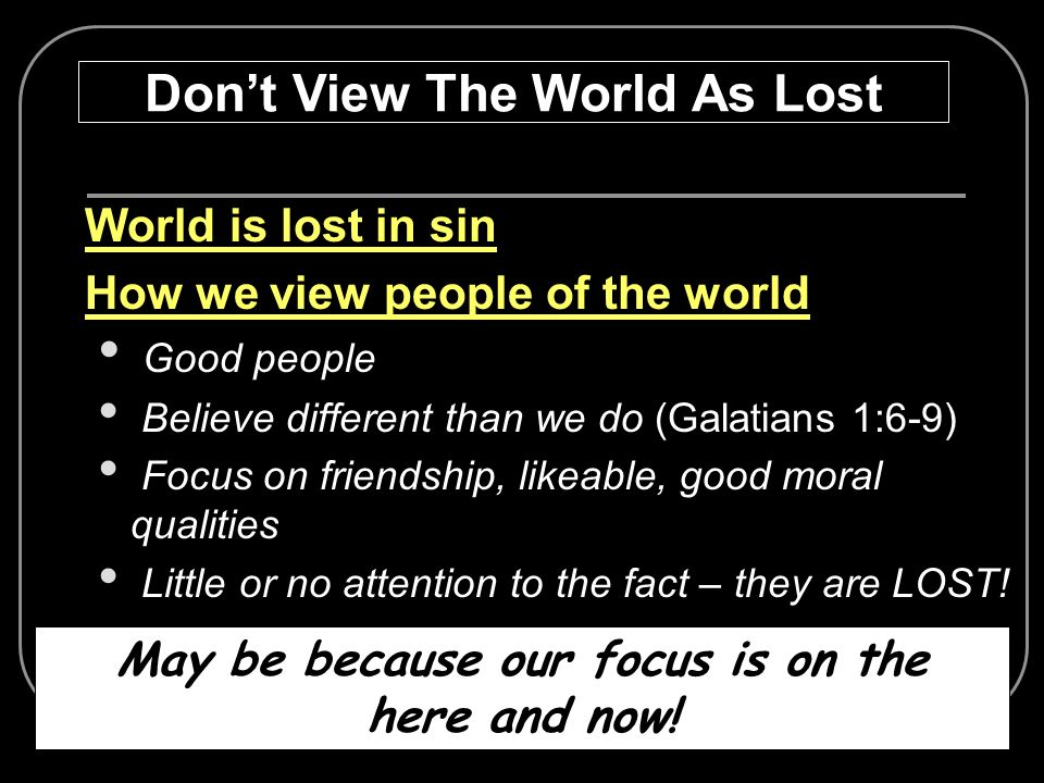 Don't View The World As Lost May be because our focus is on the