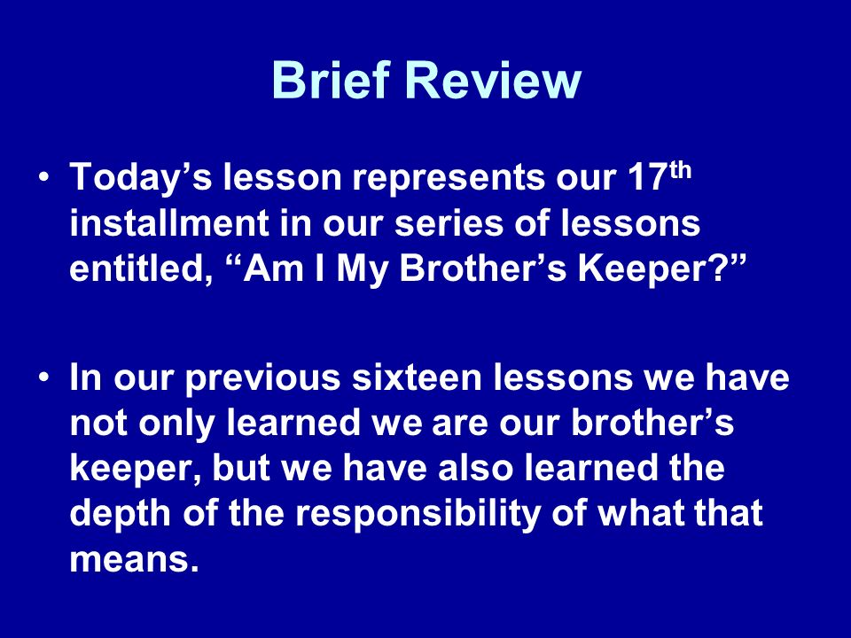 Brief Review Today's lesson represents our 17th installment in our series of lessons entitled, Am I My Brother's Keeper