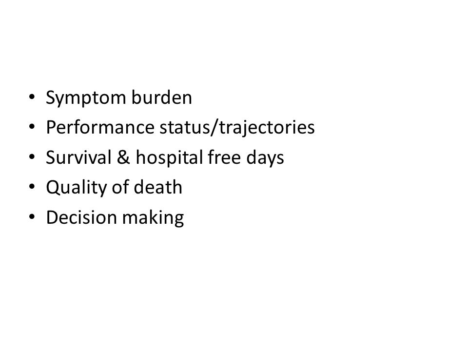 Symptom burden Performance status/trajectories. Survival & hospital free days.