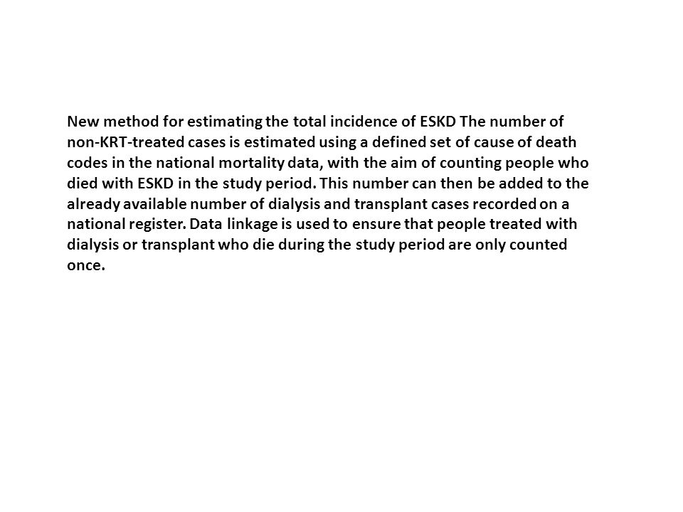 New method for estimating the total incidence of ESKD The number of non-KRT-treated cases is estimated using a defined set of cause of death codes in the national mortality data, with the aim of counting people who died with ESKD in the study period.