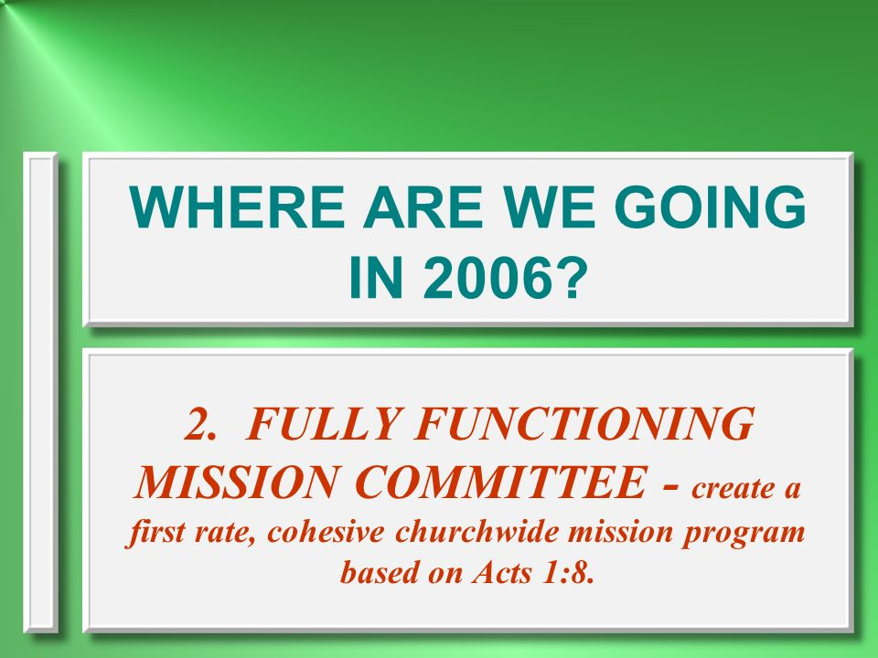 WHERE ARE WE GOING IN 2006 2. FULLY FUNCTIONING MISSION COMMITTEE - create a first rate, cohesive churchwide mission program based on Acts 1:8.